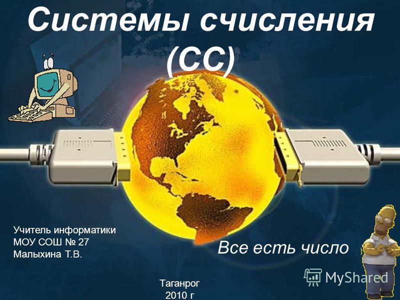 Системы числения (СС) Все есть число Учитель информатики МОУ СОШ 27 Малыхина Т.В. Таганрог 2010 г 1