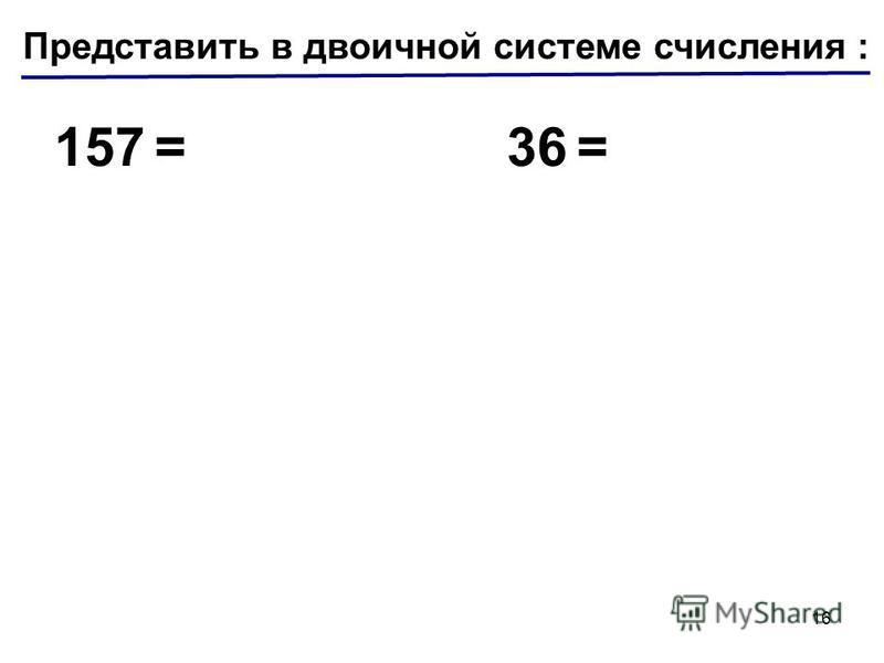 Представить в двоичной системе числения : 157 =36 = 16
