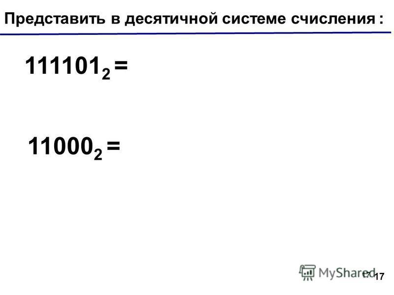 17 Представить в десятичной системе числения : 111101 2 = 11000 2 = 17