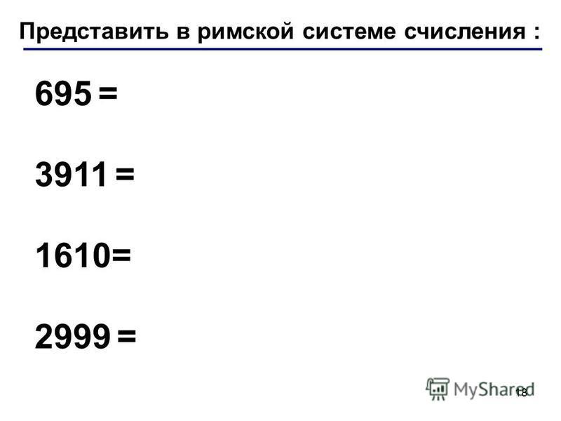Представить в римской системе числения : 695 = 3911 = 1610= 2999 = 18
