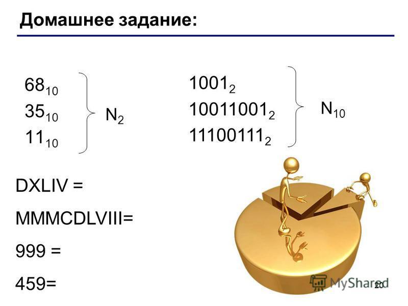 Домашнее задание: 68 10 35 10 11 10 N2N2 1001 2 10011001 2 11100111 2 N 10 DXLIV = MMMCDLVIII= 999 = 459= 20