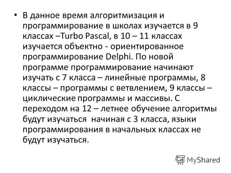В данное время алгоритмизация и программирование в школах изучается в 9 классах –Turbo Pascal, в 10 – 11 классах изучается объектно - ориентированное программирование Delphi. По новой программе программирование начинают изучать с 7 класса – линейные