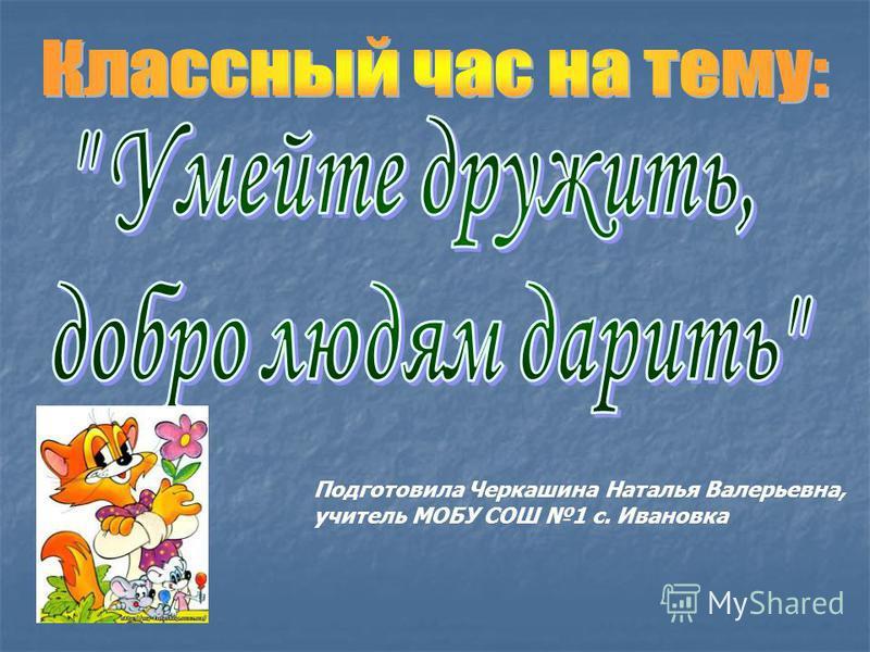 Подготовила Черкашина Наталья Валерьевна, учитель МОБУ СОШ 1 с. Ивановка