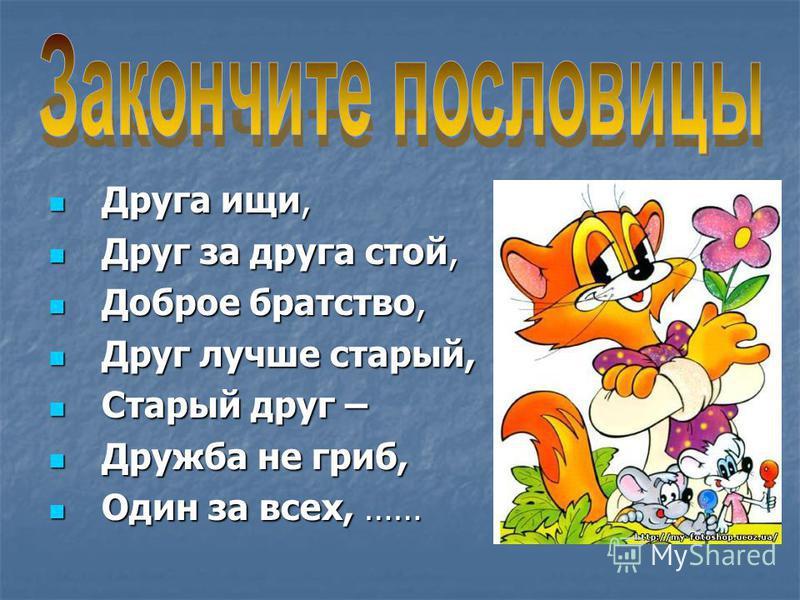 Друга ищи, Друга ищи, Друг за друга стой, Друг за друга стой, Доброе братство, Доброе братство, Друг лучше старый, Друг лучше старый, Старый друг – Старый друг – Дружба не гриб, Дружба не гриб, Один за всех, …… Один за всех, ……