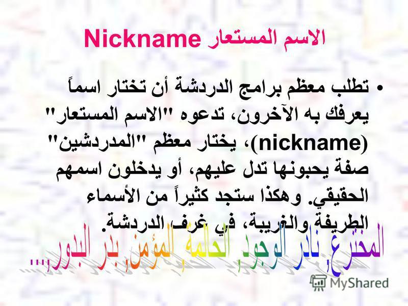 الاسم المستعار Nickname تطلب معظم برامج الدردشة أن تختار اسماً يعرفك به الآخرون، تدعوه الاسم المستعار (nickname)، يختار معظم المدردشين صفة يحبونها تدل عليهم، أو يدخلون اسمهم الحقيقي. وهكذا ستجد كثيراً من الأسماء الطريفة والغريبة، في غرف الدردشة.