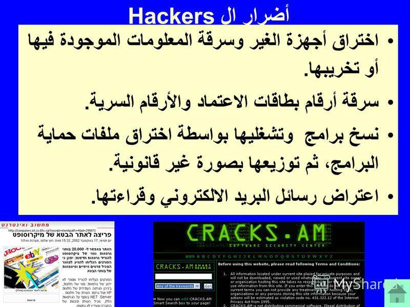 أضرار ال Hackers اختراق أجهزة الغير وسرقة المعلومات الموجودة فيها أو تخريبها. سرقة أرقام بطاقات الاعتماد والأرقام السرية. نسخ برامج وتشغليها بواسطة اختراق ملفات حماية البرامج، ثم توزيعها بصورة غير قانونية. اعتراض رسائل البريد الالكتروني وقراءتها.