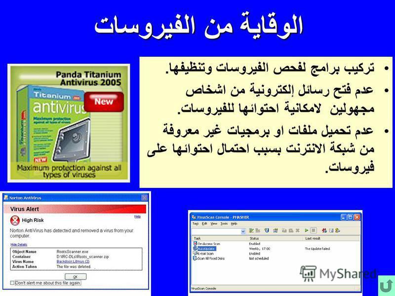 الوقاية من الفيروسات تركيب برامج لفحص الفيروسات وتنظيفها. عدم فتح رسائل إلكترونية من اشخاص مجهولين لامكانية احتوائها للفيروسات. عدم تحميل ملفات او برمجيات غير معروفة من شبكة ا نترنت بسبب احتمال احتوائها على فيروسات.