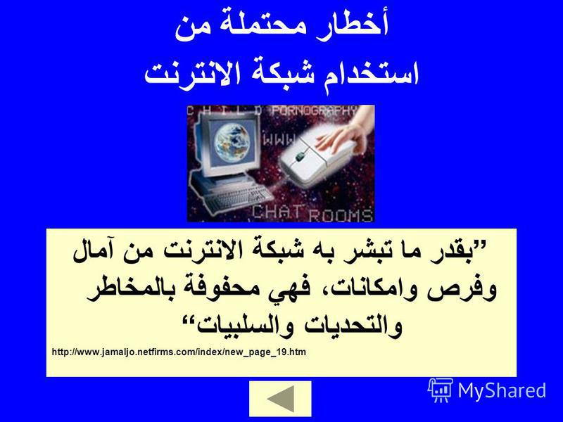 بقدر ما تبشر به شبكة الانترنت من آمال وفرص وامكانات، فهي محفوفة بالمخاطر والتحديات والسلبيات http://www.jamaljo.netfirms.com/index/new_page_19.htm أخطار محتملة من استخدام شبكة الانترنت