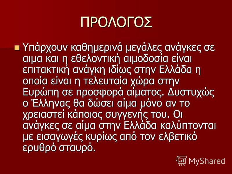 ΠΡΟΛΟΓΟΣ Υπάρχουν καθημερινά μεγάλες ανάγκες σε αιμα και η εθελοντική αιμοδοσία είναι επιτακτική ανάγκη ιδίως στην Ελλάδα η οποία είναι η τελευταία χώρα στην Ευρώπη σε προσφορά αίματος. Δυστυχώς ο Έλληνας θα δώσει αίμα μόνο αν το χρειαστεί κάποιος συ