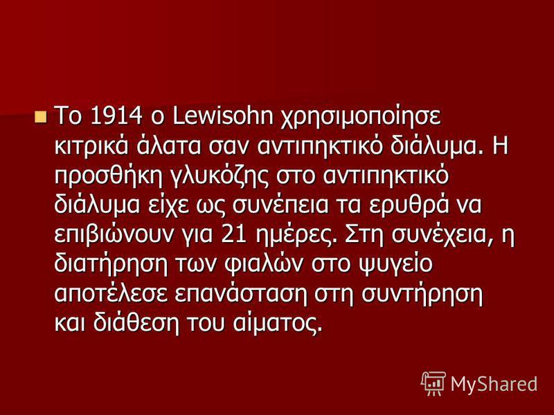 To 1914 o Lewisohn χρησιμοποίησε κιτρικά άλατα σαν αντιπηκτικό διάλυμα. Η προσθήκη γλυκόζης στο αντιπηκτικό διάλυμα είχε ως συνέπεια τα ερυθρά να επιβιώνουν για 21 ημέρες. Στη συνέχεια, η διατήρηση των φιαλών στο ψυγείο αποτέλεσε επανάσταση στη συντή