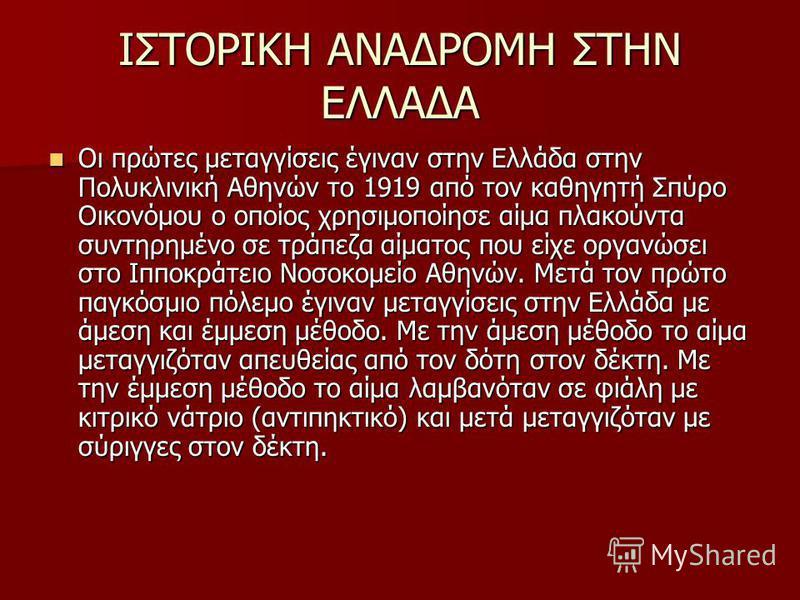 ΙΣΤΟΡΙΚΗ ΑΝΑΔΡΟΜΗ ΣΤΗΝ ΕΛΛΑΔΑ Οι πρώτες μεταγγίσεις έγιναν στην Ελλάδα στην Πολυκλινική Αθηνών το 1919 από τον καθηγητή Σπύρο Οικονόμου ο οποίος χρησιμοποίησε αίμα πλακούντα συντηρημένο σε τράπεζα αίματος που είχε οργανώσει στο Ιπποκράτειο Νοσοκομείο