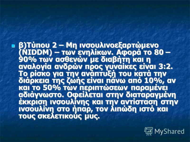 β)Τύπου 2 – Μη ινσουλινοεξαρτώμενο (NIDDM) – των ενηλίκων. Αφορά το 80 – 90% των ασθενών με διαβήτη και η αναλογία ανδρών προς γυναίκες είναι 3:2. Το ρίσκο για την ανάπτυξή του κατά την διάρκεια της ζωής είναι πάνω από 10%, αν και το 50% των περιπτώσ