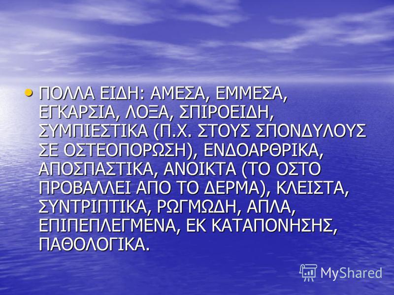 ΠΟΛΛΑ ΕΙΔΗ: ΑΜΕΣΑ, ΕΜΜΕΣΑ, ΕΓΚΑΡΣΙΑ, ΛΟΞΑ, ΣΠΙΡΟΕΙΔΗ, ΣΥΜΠΙΕΣΤΙΚΑ (Π.Χ. ΣΤΟΥΣ ΣΠΟΝΔΥΛΟΥΣ ΣΕ ΟΣΤΕΟΠΟΡΩΣΗ), ΕΝΔΟΑΡΘΡΙΚΑ, ΑΠΟΣΠΑΣΤΙΚΑ, ΑΝΟΙΚΤΑ (ΤΟ ΟΣΤΟ ΠΡΟΒΑΛΛΕΙ ΑΠΟ ΤΟ ΔΕΡΜΑ), ΚΛΕΙΣΤΑ, ΣΥΝΤΡΙΠΤΙΚΑ, ΡΩΓΜΩΔΗ, ΑΠΛΑ, ΕΠΙΠΕΠΛΕΓΜΕΝΑ, ΕΚ ΚΑΤΑΠΟΝΗΣΗΣ, ΠΑΘΟΛΟΓΙ