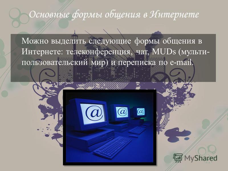 Основные формы общения в Интернете Можно выделить следующие формы общения в Интернете: телеконференция, чат, MUDs (мульти- пользовательский мир) и переписка по e-mail.
