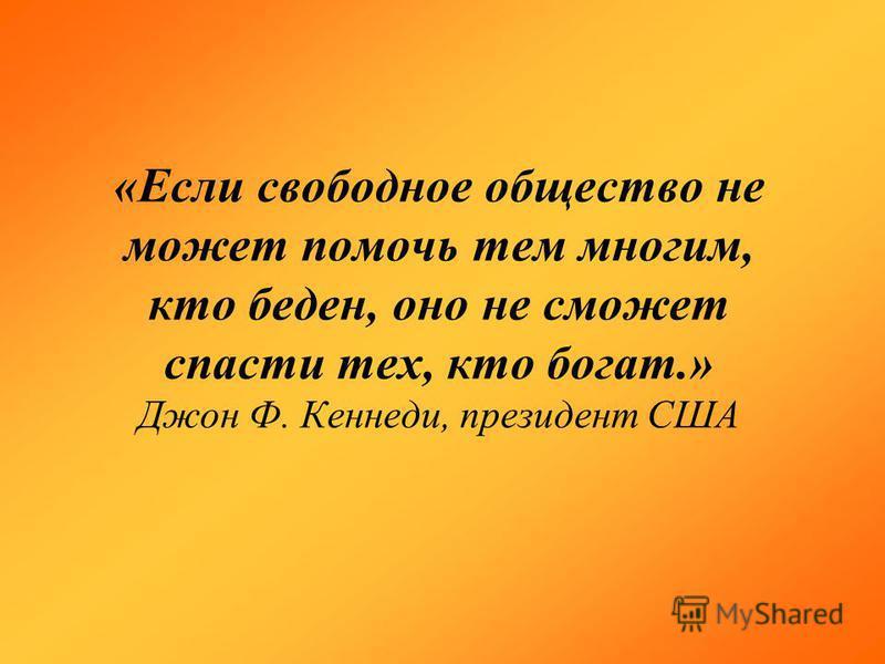 «Если свободное общество не может помочь тем многим, кто беден, оно не сможет спасти тех, кто богат.» Джон Ф. Кеннеди, президент США