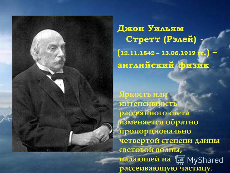 Джон Уильям Стретт (Рэлей) - ( 12.11.1842 – 13.06.1919 гг.) – английский физик Яркость или интенсивность рассеянного света изменяется обратно пропорционально четвертой степени длины световой волны, падающей на рассеивающую частицу.