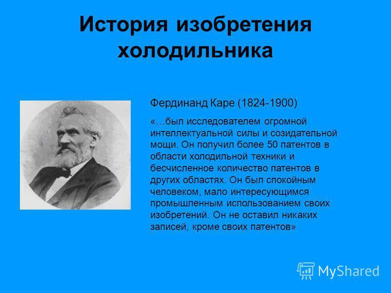 История изобретения холодильника Фердинанд Каре (1824-1900) «…был исследователем огромной интеллектуальной силы и созидательной мощи. Он получил более 50 патентов в области холодильной техники и бесчисленное количество патентов в других областях. Он
