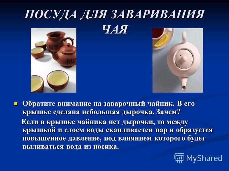ПОСУДА ДЛЯ ЗАВАРИВАНИЯ ЧАЯ Обратите внимание на заварочный чайник. В его крышке сделана небольшая дырочка. Зачем? Если в крышке чайника нет дырочки, то между крышкой и слоем воды скапливается пар и образуется повышенное давление, под влиянием которог