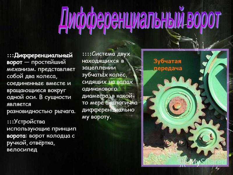 :::Дифференциальный ворот простейший механизм. представляет собой два колеса, соединенные вместе и вращающиеся вокруг одной оси. В сущности является разновидностью рычага. :::Устройства использующие принцип ворота: ворот колодца с ручкой, отвёртка, в