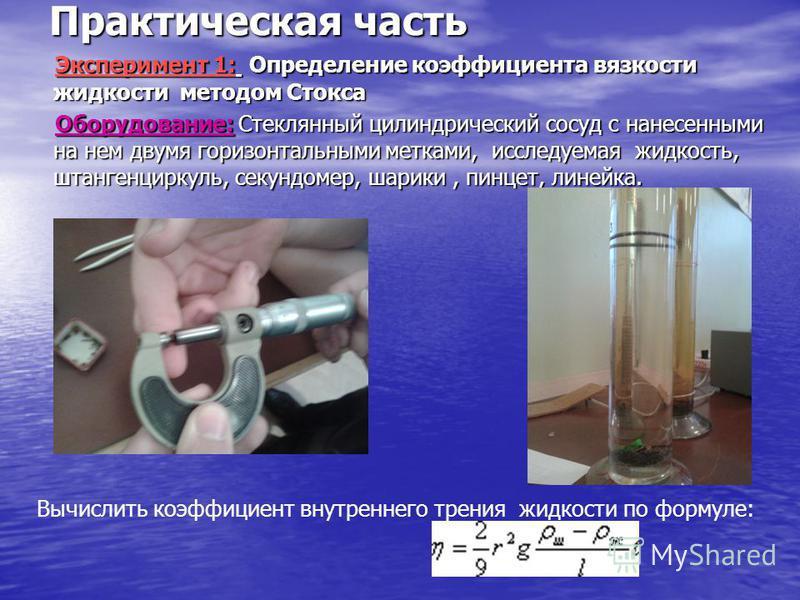 Практическая часть Эксперимент 1: Определение коэффициента вязкости жидкости методом Стокса Оборудование: Стеклянный цилиндрический сосуд с нанесенными на нем двумя горизонтальными метками, исследуемая жидкость, штангенциркуль, секундомер, шарики, пи