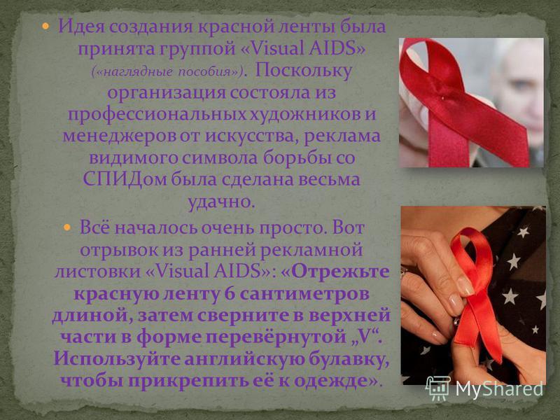 Идея создания красной ленты была принята группой «Visual AIDS» («наглядные пособия»). Поскольку организация состояла из профессиональных художников и менеджеров от искусства, реклама видимого символа борьбы со СПИДом была сделана весьма удачно. Всё н
