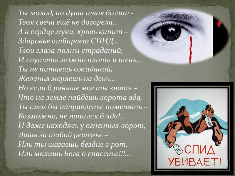 Ты молод, но душа твоя болит - Твоя свеча ещё не догорела… А в сердце муки, кровь кипит – Здоровье отбирает СПИД… Твои глаза полны страданий, И спутать можно плоть и тень… Ты не питаешь ожиданий, Желанья меряешь на день… Но если б раньше мог ты знать