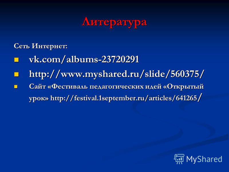 Литература Сеть Интернет: vk.com/albums-23720291 vk.com/albums-23720291 http://www.myshared.ru/slide/560375/ http://www.myshared.ru/slide/560375/ Сайт «Фестиваль педагогических идей «Открытый урок» http://festival.1september.ru/articles/641265 / Сайт