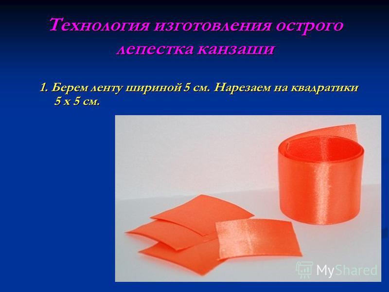 Технология изготовления острого лепестка канзаши 1. Берем ленту шириной 5 см. Нарезаем на квадратики 5 х 5 см.