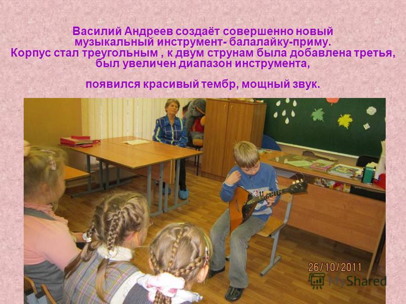 Василий Андреев создаёт совершенно новый музыкальный инструмент- балалайку-приму. Корпус стал треугольным, к двум струнам была добавлена третья, был увеличен диапазон инструмента, появился красивый тембр, мощный звук.