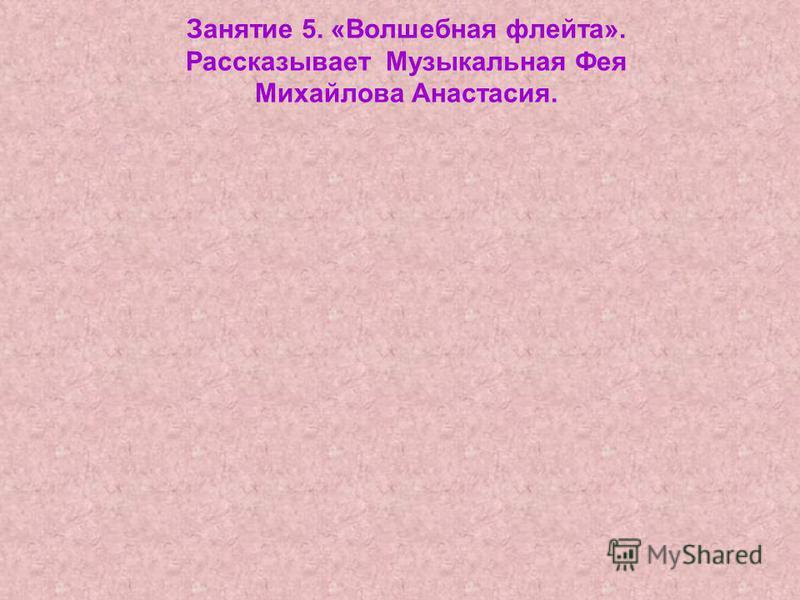 Занятие 5. «Волшебная флейта». Рассказывает Музыкальная Фея Михайлова Анастасия.