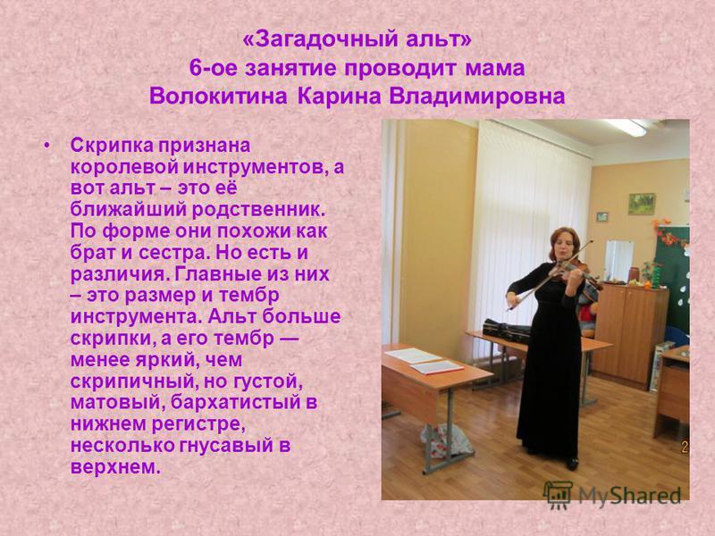 «Загадочный альт» 6-ое занятие проводит мама Волокитина Карина Владимировна Скрипка признана королевой инструментов, а вот альт – это её ближайший родственник. По форме они похожи как брат и сестра. Но есть и различия. Главные из них – это размер и т