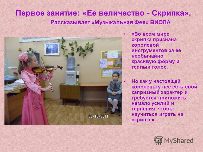 Первое занятие: «Ее величество - Скрипка». «Во всем мире скрипка признана королевой инструментов за ее необычайно красивую форму и теплый голос. Рассказывает «Музыкальная Фея» ВИОЛА Но как у настоящей королевы у нее есть свой капризный характер и тре