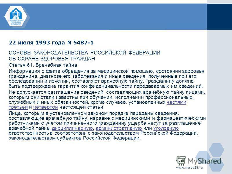 www.narco23. ru 22 июля 1993 года N 5487-1 ОСНОВЫ ЗАКОНОДАТЕЛЬСТВА РОССИЙСКОЙ ФЕДЕРАЦИИ ОБ ОХРАНЕ ЗДОРОВЬЯ ГРАЖДАН Статья 61. Врачебная тайна Информация о факте обращения за медицинской помощью, состоянии здоровья гражданина, диагнозе его заболевания
