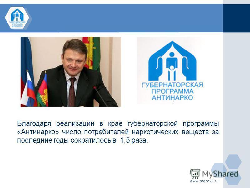 www.narco23. ru Благодаря реализации в крае губернаторской программы «Антинарко» число потребителей наркотических веществ за последние годы сократилось в 1,5 раза.