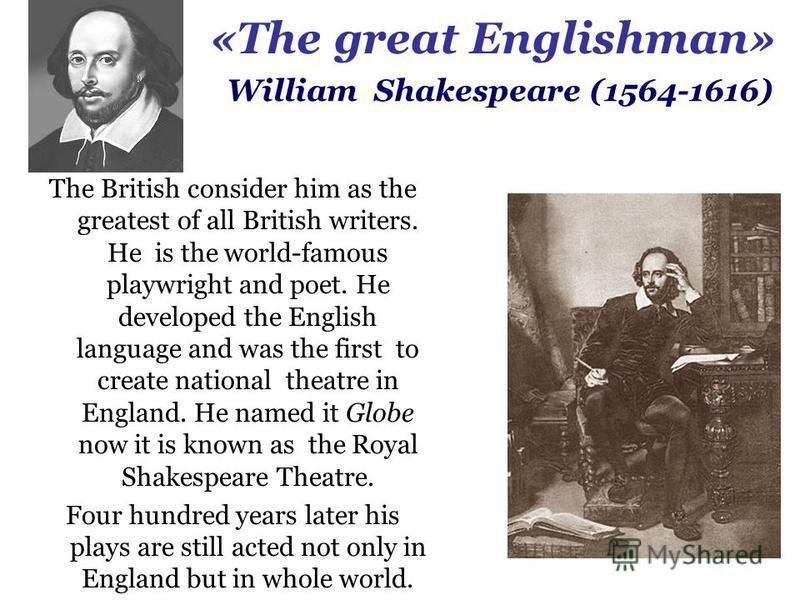 «The great Englishman» The British consider him as the greatest of all British writers. He is the world-famous playwright and poet. He developed the English language and was the first to create national theatre in England. He named it Globe now it is
