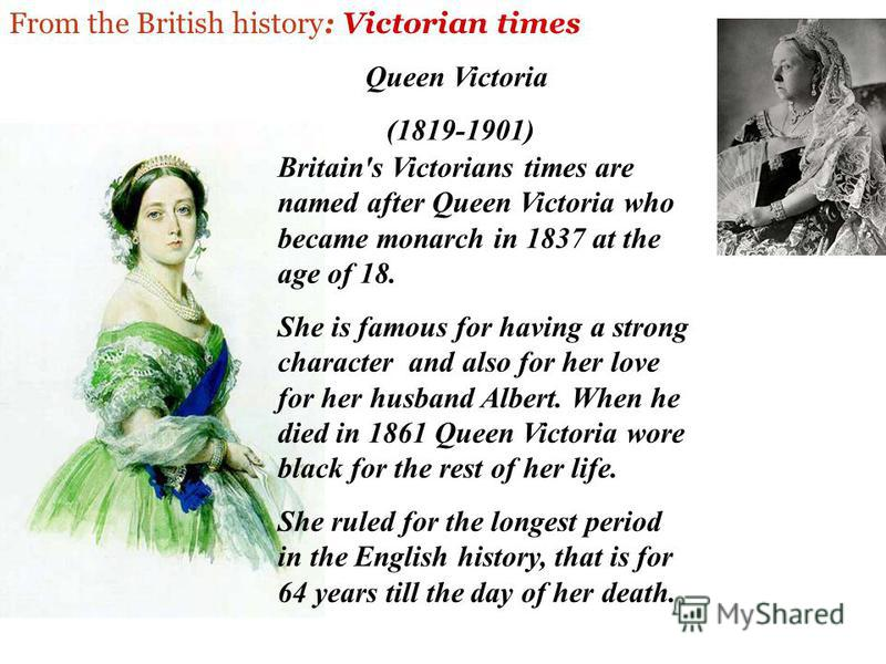 From the British history: Victorian times Britain's Victorians times are named after Queen Victoria who became monarch in 1837 at the age of 18. She is famous for having a strong character and also for her love for her husband Albert. When he died in
