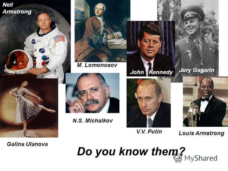 Do you know them? M. Lomonosov John Kennedy Jury Gagarin Louis Armstrong V.V. Putin N.S. Michalkov Galina Ulanova Neil Armstrong