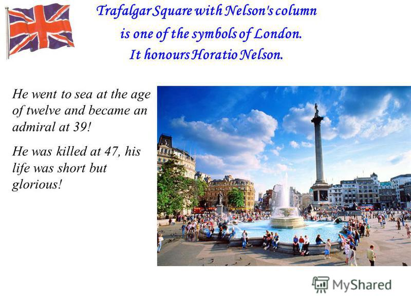 Trafalgar Square with Nelson's column is one of the symbols of London. It honours Horatio Nelson. He went to sea at the age of twelve and became an admiral at 39! He was killed at 47, his life was short but glorious!