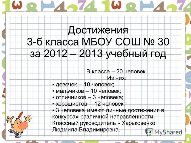 Достижения 3-б класса МБОУ СОШ 30 за 2012 – 2013 учебный год В классе – 20 человек. Из них: девочек – 10 человек; мальчиков – 10 человек; отличников – 3 человека; хорошистов – 12 человек; 3 человека имеют личные достижения в конкурсах различной напра