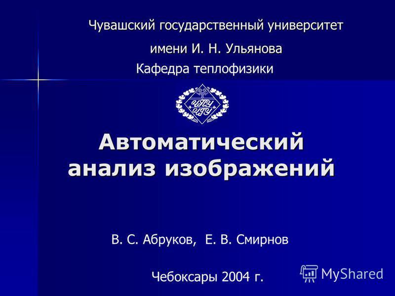 Автоматический анализ изображений Чебоксары 2004 г. В. С. Абруков, Е. В. Смирнов Кафедра теплофизики Чувашский государственный университет имени И. Н. Ульянова