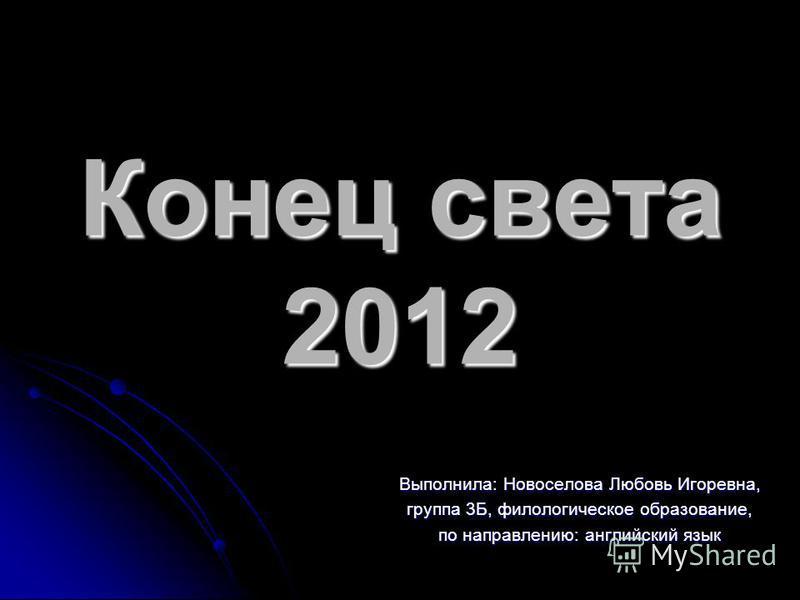 Конец света 2012 Выполнила: Новоселова Любовь Игоревна, группа 3Б, филологическое образование, по направлению: английский язык