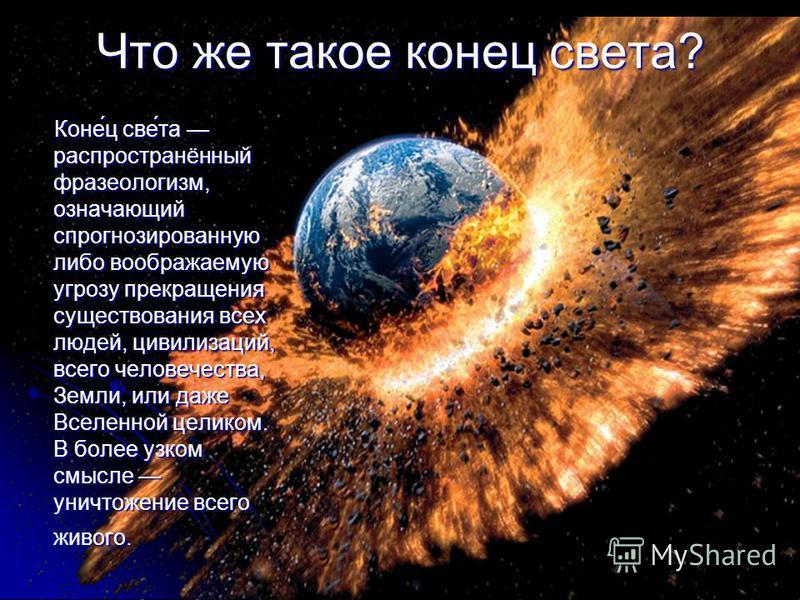 Что же такое конец света? Коне́ц све́та распространённый фразеологизм, означающий спрогнозированную либо воображаемую угрозу прекращения существования всех людей, цивилизаций, всего человечества, Земли, или даже Вселенной целиком. В более узком смысл