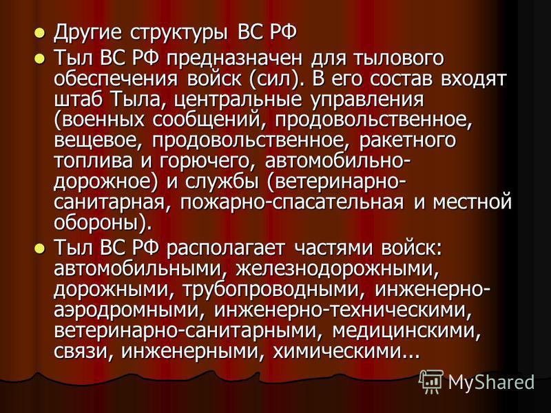 Другие структуры ВС РФ Другие структуры ВС РФ Тыл ВС РФ предназначен для тылового обеспечения войск (сил). В его состав входят штаб Тыла, центральные управления (военных сообщений, продовольственное, вещевое, продовольственное, ракетного топлива и го