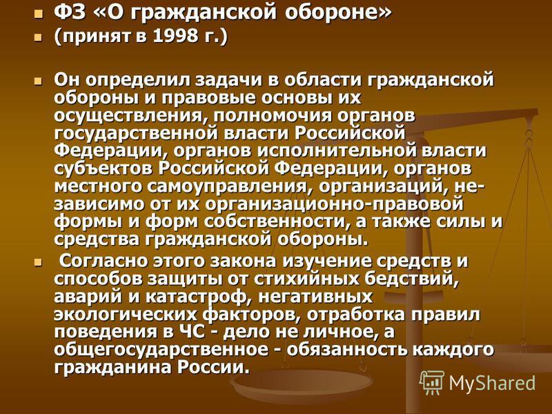 ФЗ «О гражданской обороне» ФЗ «О гражданской обороне» (принят в 1998 г.) (принят в 1998 г.) Он определил задачи в области гражданской обороны и правовые основы их осуществления, полномочия органов государственной власти Российской Федерации, органов