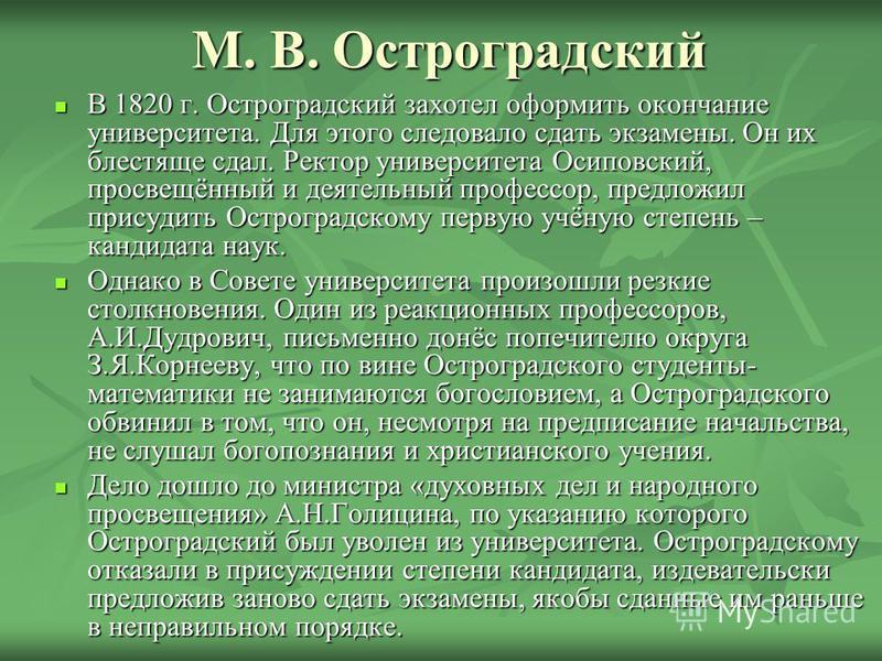 М. В. Остроградский В 1820 г. Остроградский захотел оформить окончание университета. Для этого следовало сдать экзамены. Он их блестяще сдал. Ректор университета Осиповский, просвещённый и деятельный профессор, предложил присудить Остроградскому перв
