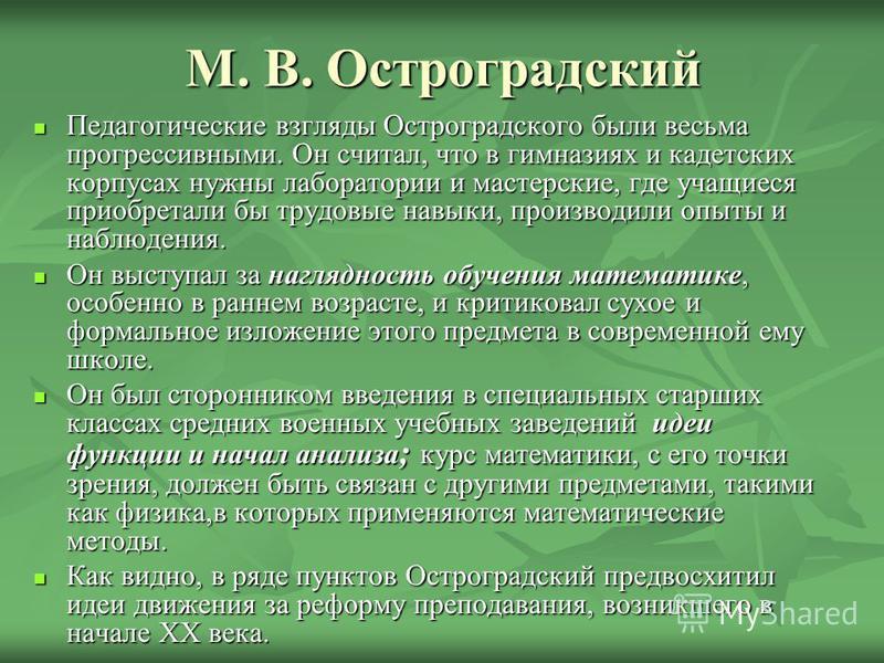 М. В. Остроградский Педагогические взгляды Остроградского были весьма прогрессивными. Он считал, что в гимназиях и кадетских корпусах нужны лаборатории и мастерские, где учащиеся приобретали бы трудовые навыки, производили опыты и наблюдения. Педагог