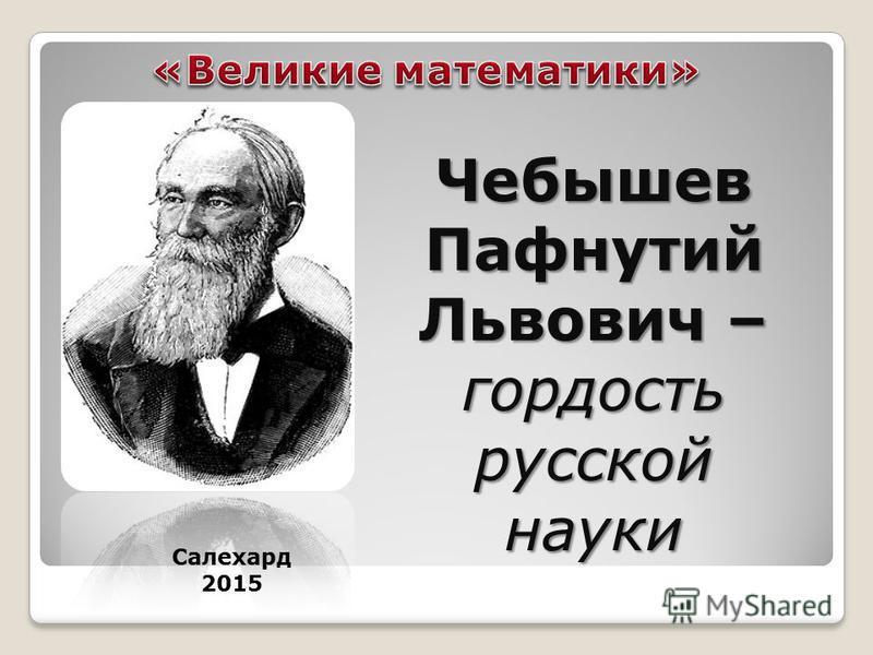 Чебышев Пафнутий Львович – гордость русской науки Салехард 2015