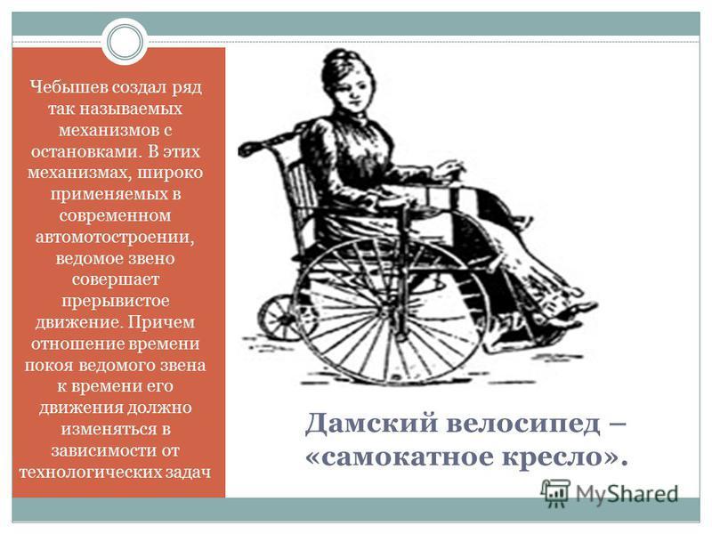 Дамский велосипед – «самокатное кресло». Чебышев создал ряд так называемых механизмов с остановками. В этих механизмах, широко применяемых в современном авто мото строении, ведомое звено совершает прерывистое движение. Причем отношение времени покоя