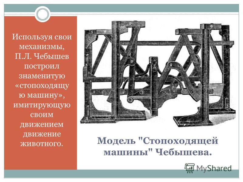 Модель Стопоходящей машины Чебышева. Используя свои механизмы, П.Л. Чебышев построил знаменитую «стопоходящую ю машину», имитирующую своим движением движение животного.