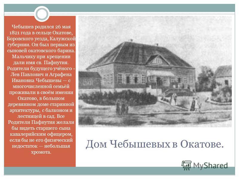 Дом Чебышевых в Окатове. Чебышев родился 26 мая 1821 года в сельце Окатове, Боровского уезда, Калужской губернии. Он был первым из сыновей окатовского барина. Мальчику при крещении дали имя св. Пафнутия. Родители будущего учёного - Лев Павлович и Агр
